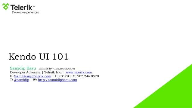 Kendo UI 101 Samidip Basu Microsoft MVP, MS, MCPD, CAPM Developer Advocate   Telerik Inc.   www.telerik.com E: Sam.Basu@Te...