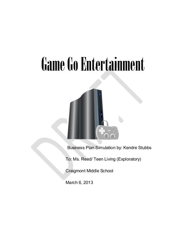 Game Go Entertainment     Business Plan Simulation by: Kendre Stubbs    To: Ms. Reed/ Teen Living (Exploratory)    Craigmo...