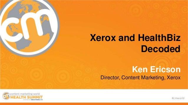 #cmworld Xerox and HealthBiz Decoded Ken Ericson Director, Content Marketing, Xerox