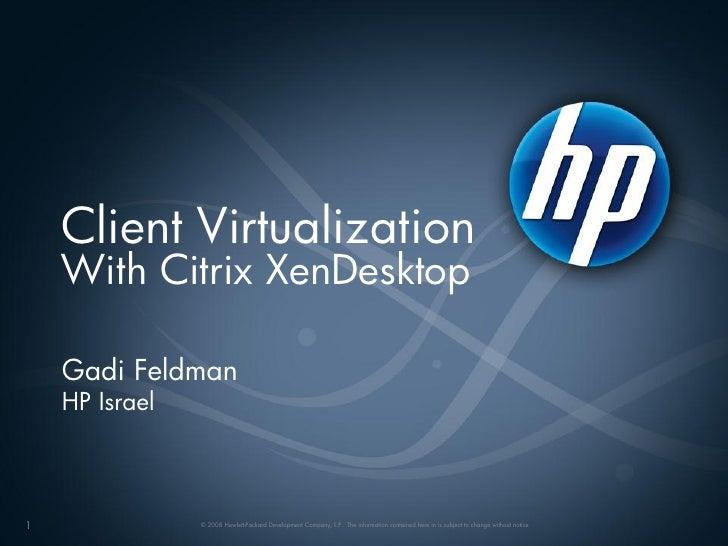 Client Virtualization     With Citrix XenDesktop      Gadi Feldman     HP Israel    1               © 2008 Hewlett-Packard...
