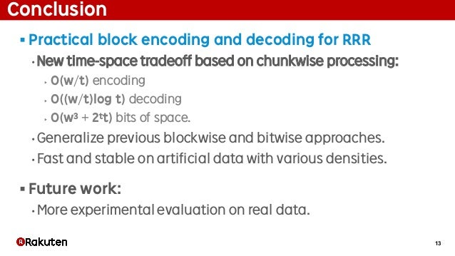 13 Conclusion § Practical block encoding and decoding for RRR • New time-space tradeoff based on chunkwise processing: ‣ O...
