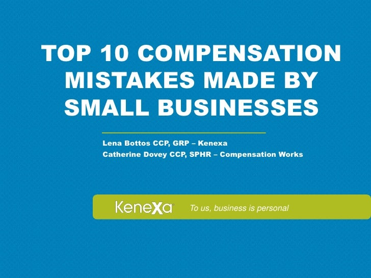 TOP 10 COMPENSATION MISTAKES MADE BY SMALL BUSINESSES   Lena Bottos CCP, GRP – Kenexa   Catherine Dovey CCP, SPHR – Compen...