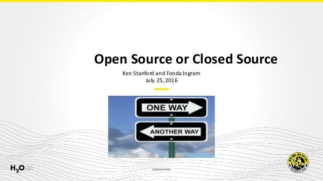CONFIDENTIAL Ken Stanford and Fonda Ingram July 25, 2016 Open Source or Closed Source