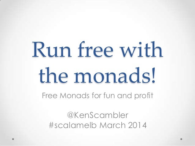 Run free with the monads! Free Monads for fun and profit @KenScambler #scalamelb March 2014