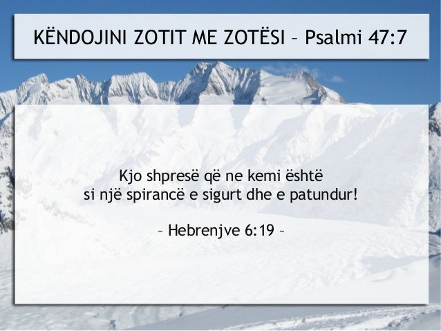 KËNDOJINI ZOTIT ME ZOTËSI – Psalmi 47:7           Kjo shpresë që ne kemi është     si një spirancë e sigurt dhe e patundur...