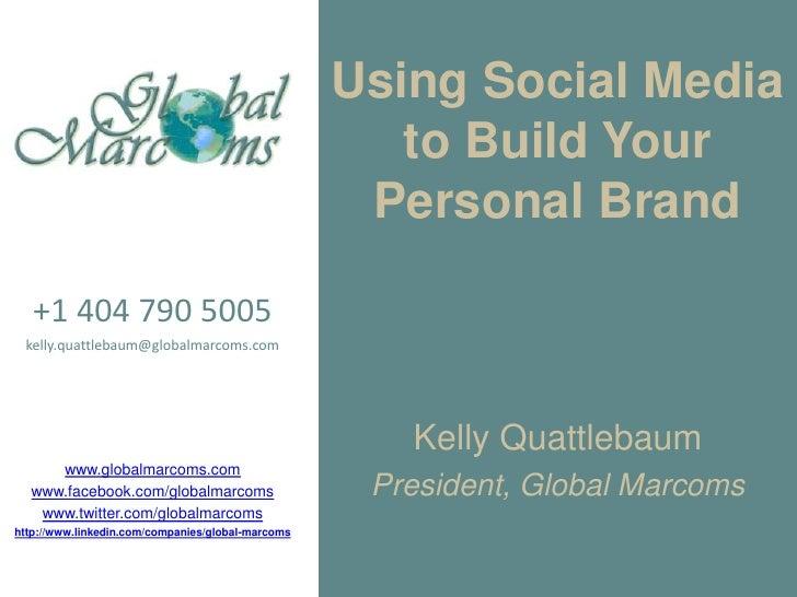 Using Social Media to Build Your Personal Brand<br />+1 404 790 5005<br />kelly.quattlebaum@globalmarcoms.com<br />www.glo...