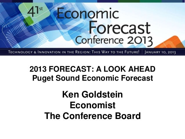 2013 FORECAST: A LOOK AHEAD Puget Sound Economic Forecast       Ken Goldstein        Economist   The Conference Board