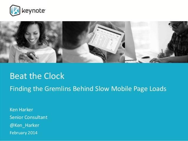Beat the Clock Finding the Gremlins Behind Slow Mobile Page Loads Ken Harker Senior Consultant @Ken_Harker February 2014
