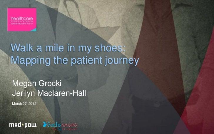 Walk a mile in my shoes:Mapping the patient journeyMegan GrockiJerilyn Maclaren-HallMarch 27, 2012