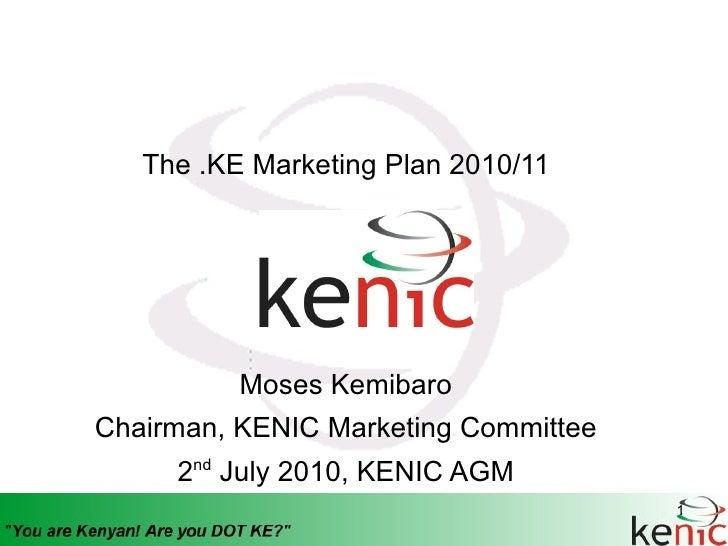The .KE Marketing Plan 2010/11               Moses Kemibaro Chairman, KENIC Marketing Committee      2nd July 2010, KENIC ...