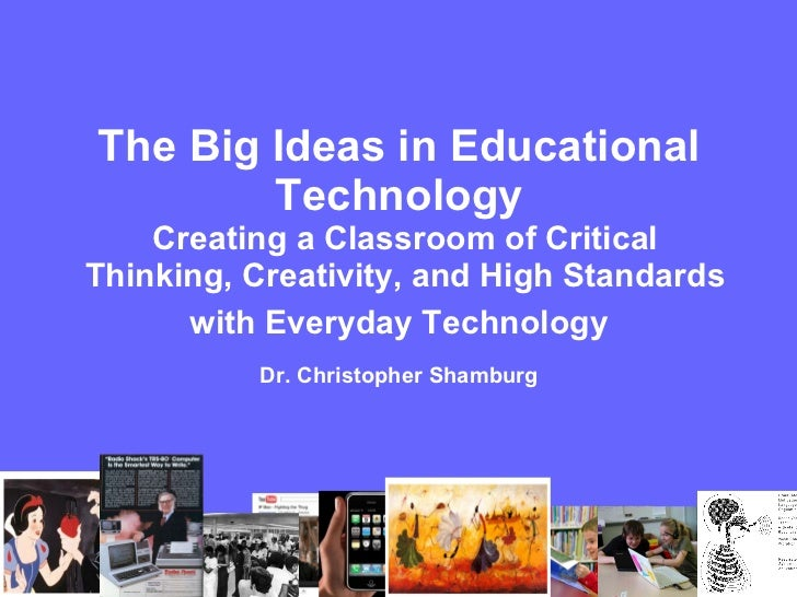 The Big Ideas in Educational  Technology  Creating a Classroom of Critical Thinking, Creativity, and High Standards with E...