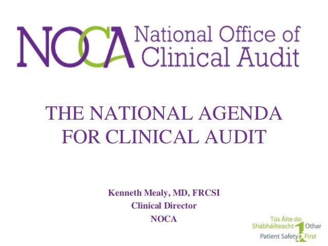 THE NATIONAL AGENDA FOR CLINICAL AUDIT     Kenneth Mealy, MD, FRCSI         Clinical Director              NOCA
