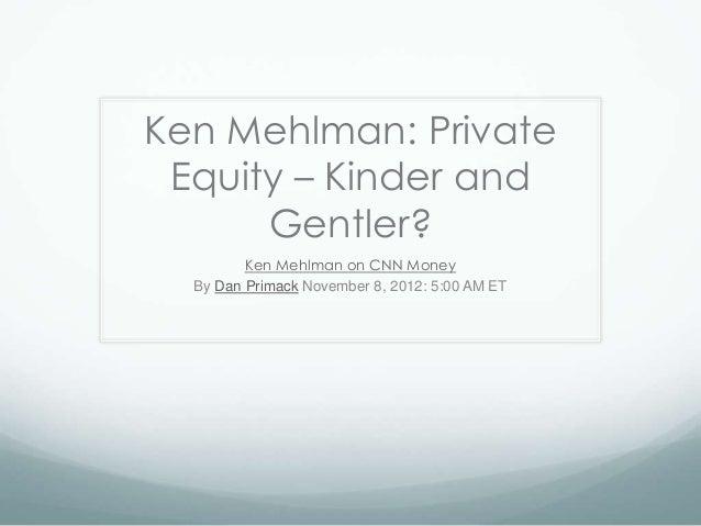 Ken Mehlman: PrivateEquity – Kinder andGentler?Ken Mehlman on CNN MoneyBy Dan Primack November 8, 2012: 5:00 AM ET