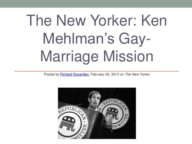 The New Yorker: Ken  Mehlman's Gay-  Marriage Mission  Posted by Richard Socarides, February 26, 2013 on The New Yorker