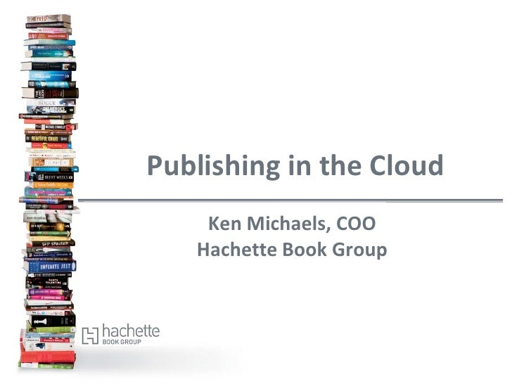 Publishing in the Cloud    Ken Michaels, COO   Hachette Book Group