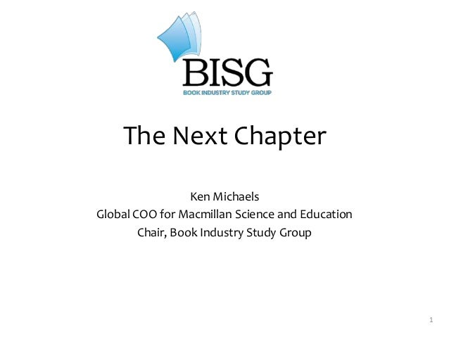1 The Next Chapter Ken Michaels Global COO for Macmillan Science and Education Chair, Book Industry Study Group