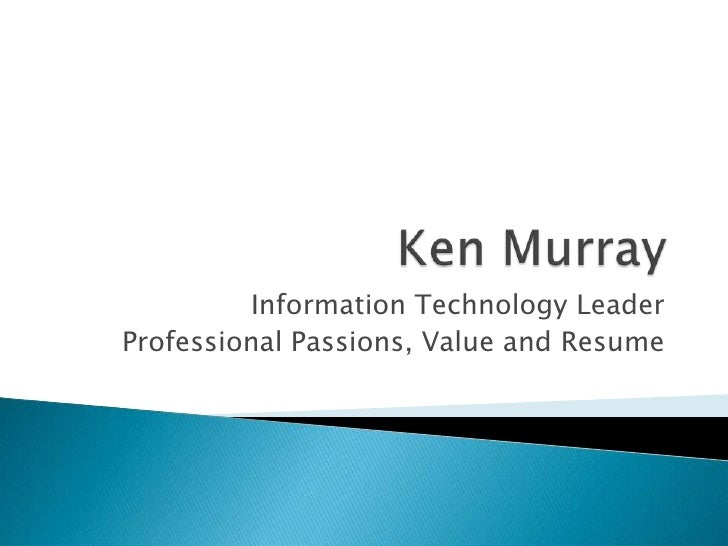 Ken Murray<br />Information Technology Leader<br />Professional Passions, Value and Resume<br />