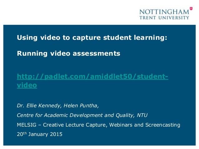 Using video to capture student learning: Running video assessments http://padlet.com/amiddlet50/student- video Dr. Ellie K...