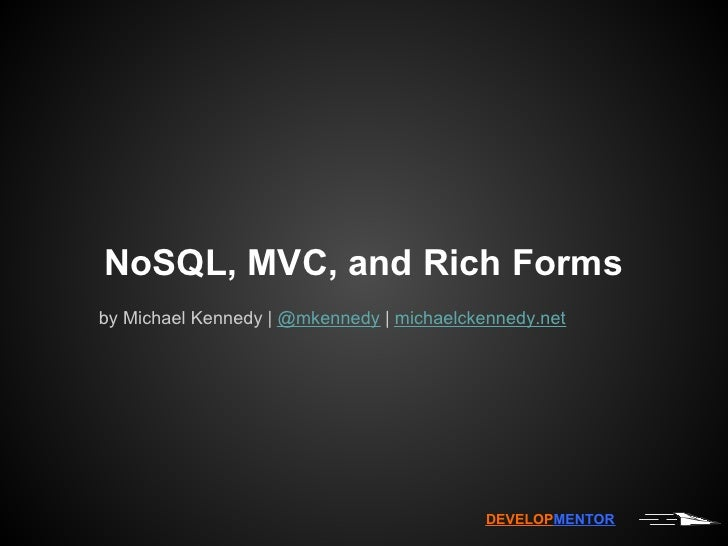 NoSQL, MVC, and Rich Formsby Michael Kennedy   @mkennedy   michaelckennedy.net                                           D...