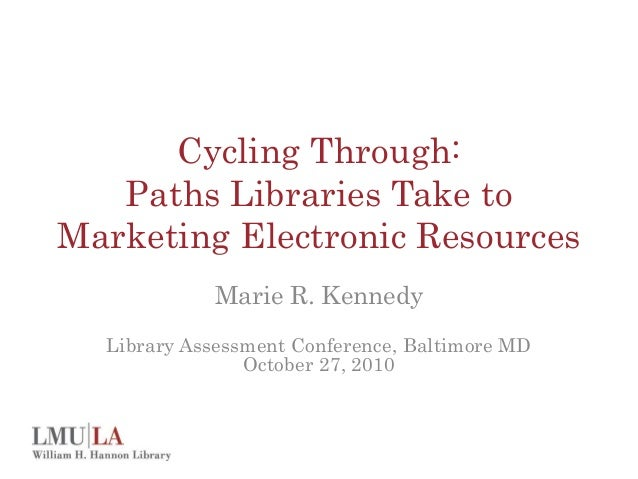 Cycling Through: Paths Libraries Take to Marketing Electronic Resources Marie R. Kennedy Library Assessment Conference, Ba...