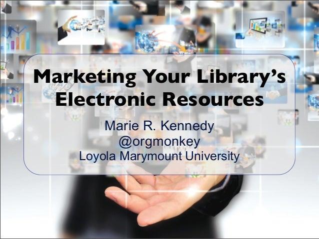 Marie R. Kennedy @orgmonkey Loyola Marymount University Marketing Your Library's Electronic Resources