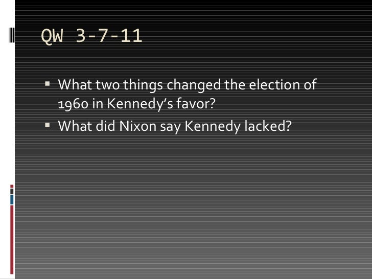 QW 3-7-11 <ul><li>What two things changed the election of 1960 in Kennedy's favor? </li></ul><ul><li>What did Nixon say Ke...