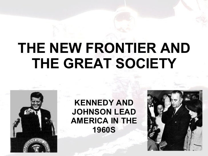 THE NEW FRONTIER AND THE GREAT SOCIETY KENNEDY AND JOHNSON LEAD AMERICA IN THE 1960S