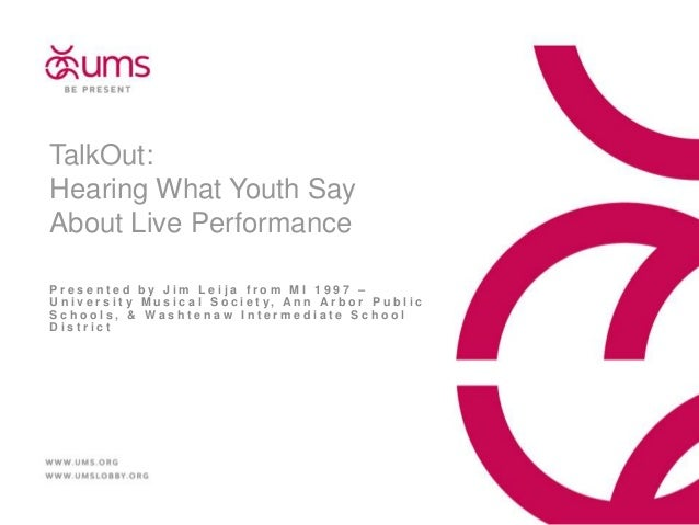 TalkOut: Hearing What Youth Say About Live Performance Presented by Jim Leija from MI 1997 – U n i v e r s i t y M u s i c...