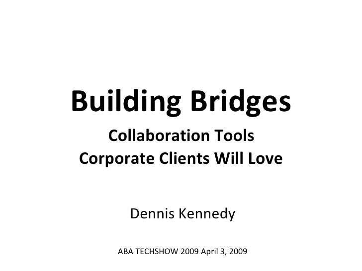 Building Bridges   Collaboration Tools  Corporate Clients Will Love Dennis Kennedy ABA TECHSHOW 2009 April 3, 2009