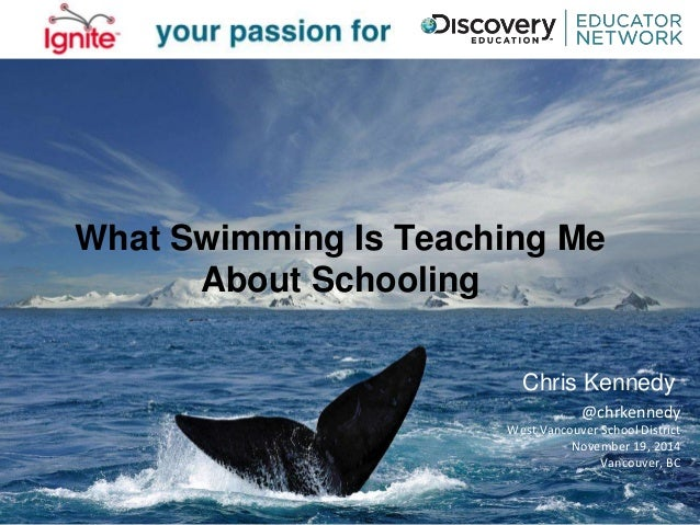 What Swimming Is Teaching Me  About Schooling  Chris Kennedy  @chrkennedy  West Vancouver School District  November 19, 20...