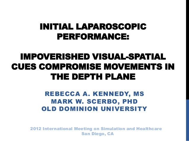 INITIAL LAPAROSCOPICPERFORMANCE:IMPOVERISHED VISUAL-SPATIALCUES COMPROMISE MOVEMENTS INTHE DEPTH PLANEREBECCA A. KENNEDY, ...