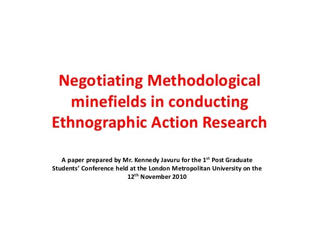 Negotiating Methodological minefields in conducting Ethnographic Action Research A paper prepared by Mr. Kennedy Javuru fo...