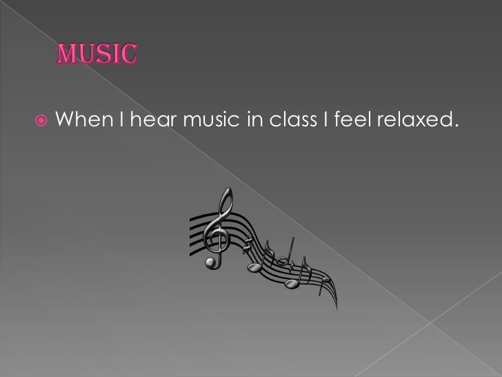 Music<br />When I hear music in class I feel relaxed.<br />