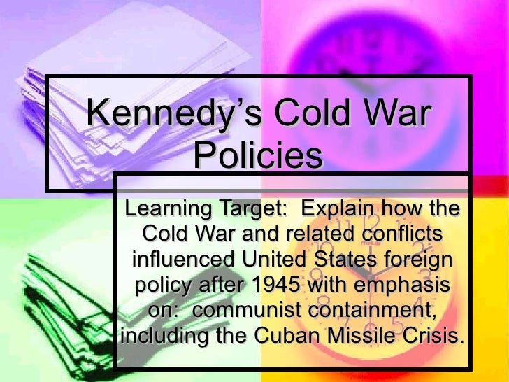 Kennedy's Cold War Policies Learning Target:  Explain how the Cold War and related conflicts influenced United States fore...