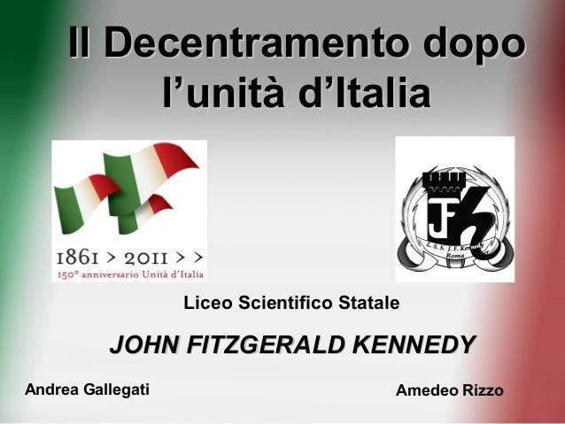Il Decentramento dopoIl Decentramento dopo l'unità d'Italial'unità d'Italia Liceo Scientifico Statale JOHN FITZGERALD KENN...