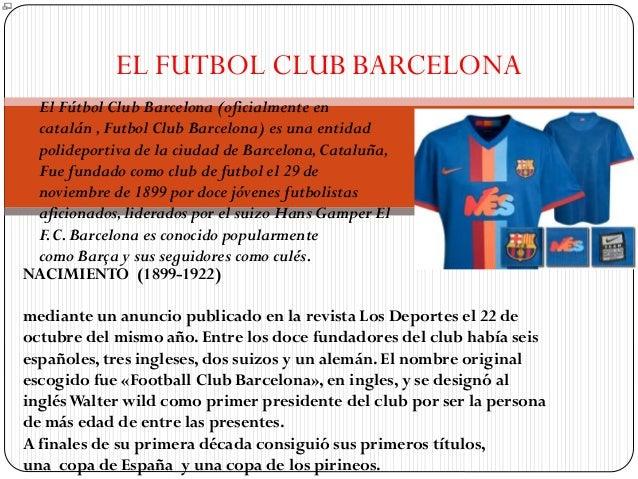 EL FUTBOL CLUB BARCELONA El Fútbol Club Barcelona (oficialmente en catalán ,Futbol Club Barcelona) es una entidad polidepo...