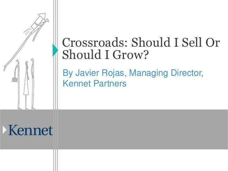 Crossroads: Should I Sell OrShould I Grow?By Javier Rojas, Managing Director,Kennet Partners