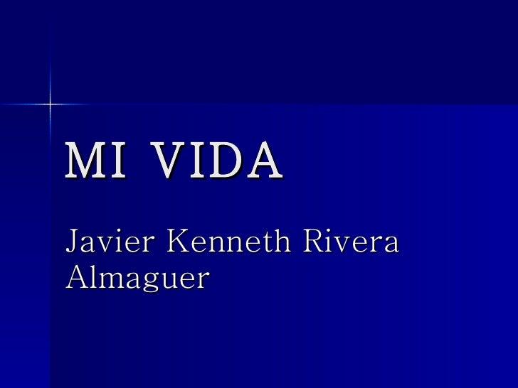 MI VIDA Javier Kenneth Rivera Almaguer