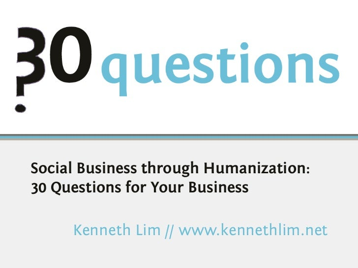 Social Business through Humanization:30 Questions for Your Business     Kenneth Lim // www.kennethlim.net
