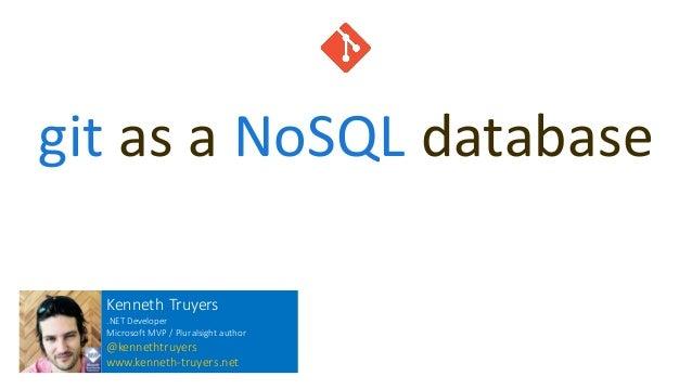 git as a NoSQL database Kenneth Truyers .NET Developer Microsoft MVP / Pluralsight author @kennethtruyers www.kenneth-truy...
