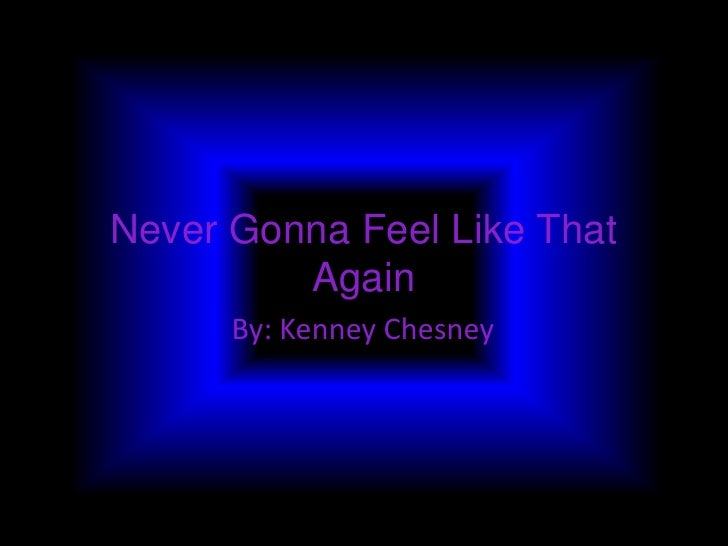 Never Gonna Feel Like That         Again      By: Kenney Chesney