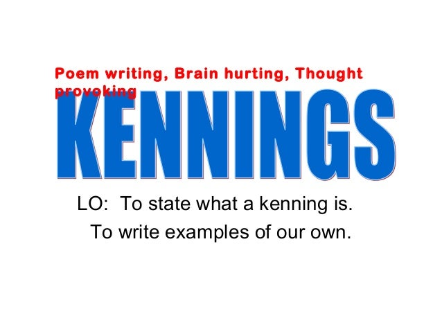 LO: To state what a kenning is. To write examples of our own. Poem writing, Brain hurting, Thought provoking