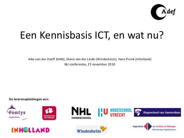 Een Kennisbasis ICT, en wat nu? Aike van der Hoeff (HAN), Diane van der Linde (Windesheim), Hans Pronk (Inholland) I&I con...