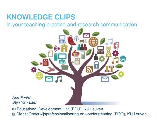 KNOWLEDGE CLIPS in your teaching practice and research communication Ann Fastré Stijn Van Laer EN Educational Development ...