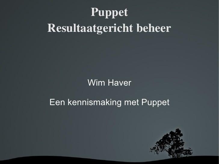 Puppet Resultaatgericht beheer Wim Haver Een kennismaking met Puppet