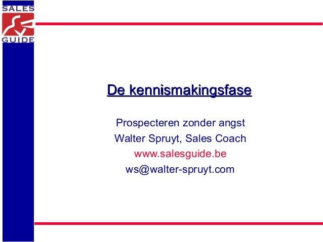 De kennismakingsfaseDe kennismakingsfase Prospecteren zonder angst Walter Spruyt, Sales Coach www.salesguide.be ws@walter-...