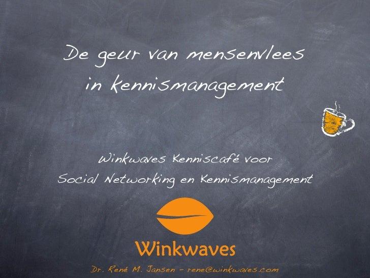 De geur van mensenvlees     in kennismanagement         Winkwaves Kenniscafé voor Social Networking en Kennismanagement   ...