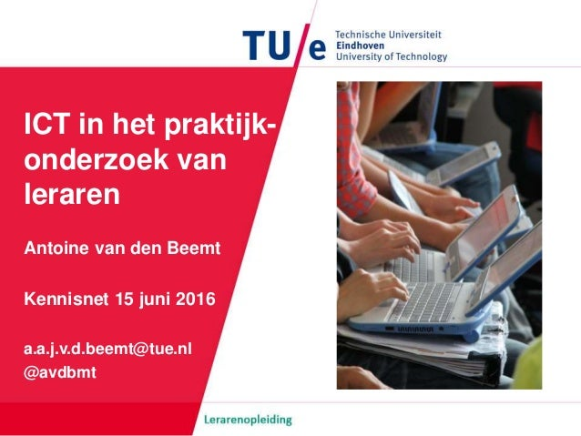ICT in het praktijk- onderzoek van leraren Antoine van den Beemt Kennisnet 15 juni 2016 a.a.j.v.d.beemt@tue.nl @avdbmt