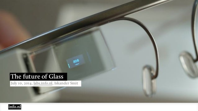 July 10, 2014, labs.info.nl, Iskander Smit The future of Glass