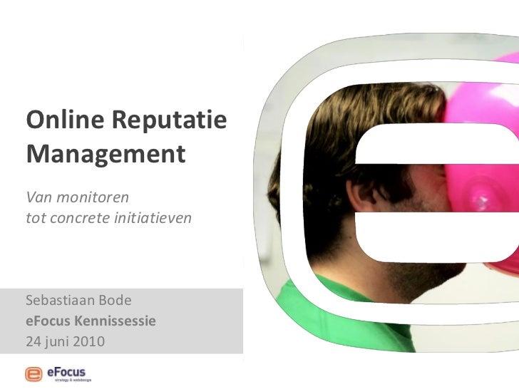 Online Reputatie Management Van monitoren tot concrete initiatieven    Sebastiaan Bode eFocus Kennissessie 24 juni 2010